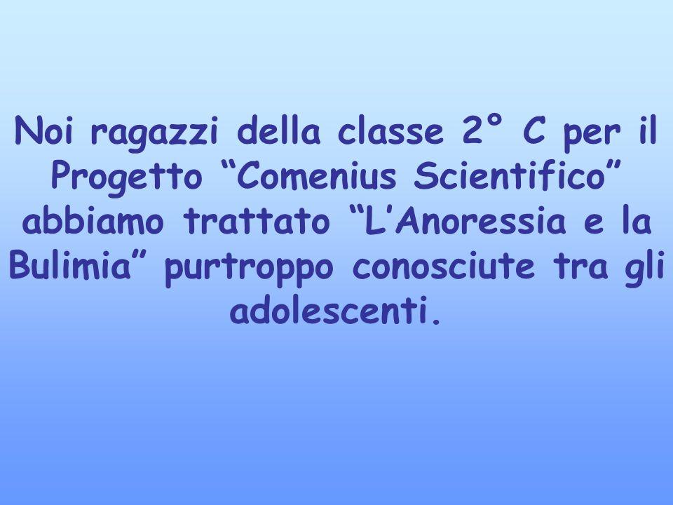 Noi ragazzi della classe 2° C per il Progetto Comenius Scientifico abbiamo trattato LAnoressia e la Bulimia purtroppo conosciute tra gli adolescenti.