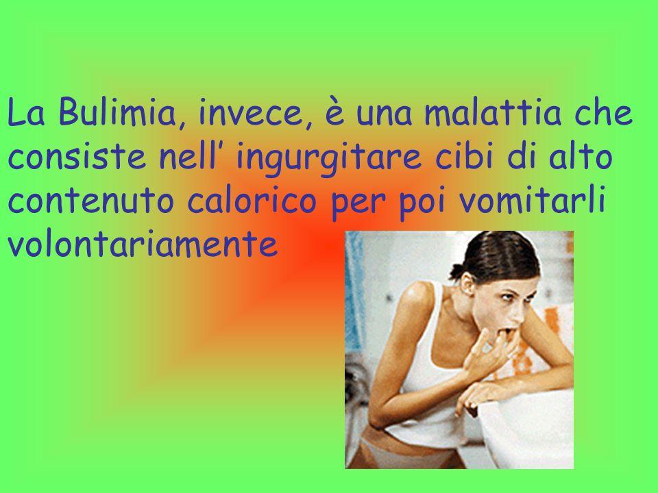 La Bulimia, invece, è una malattia che consiste nell ingurgitare cibi di alto contenuto calorico per poi vomitarli volontariamente