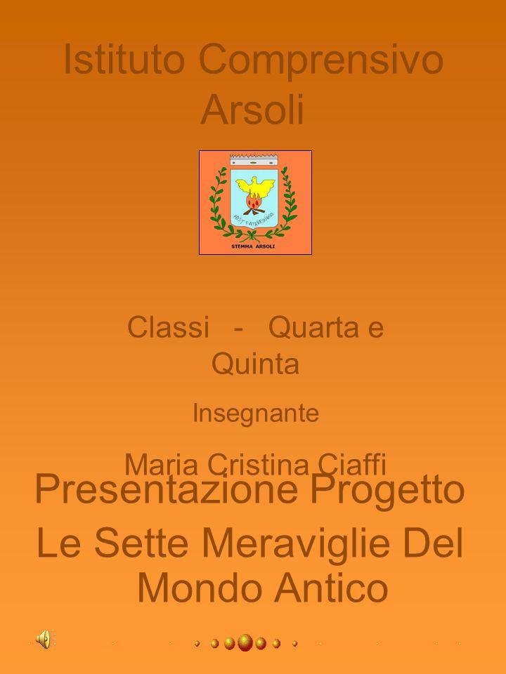 Istituto Comprensivo Arsoli Presentazione Progetto Le Sette Meraviglie Del Mondo Antico Classi - Quarta e Quinta Insegnante Maria Cristina Ciaffi