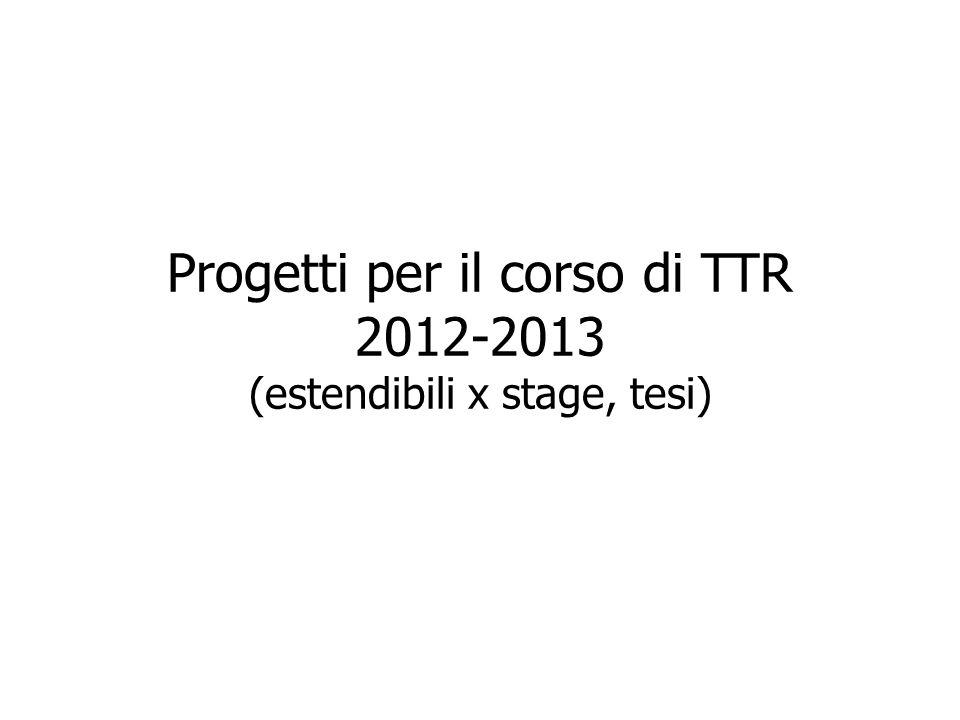 Progetti per il corso di TTR 2012-2013 (estendibili x stage, tesi)
