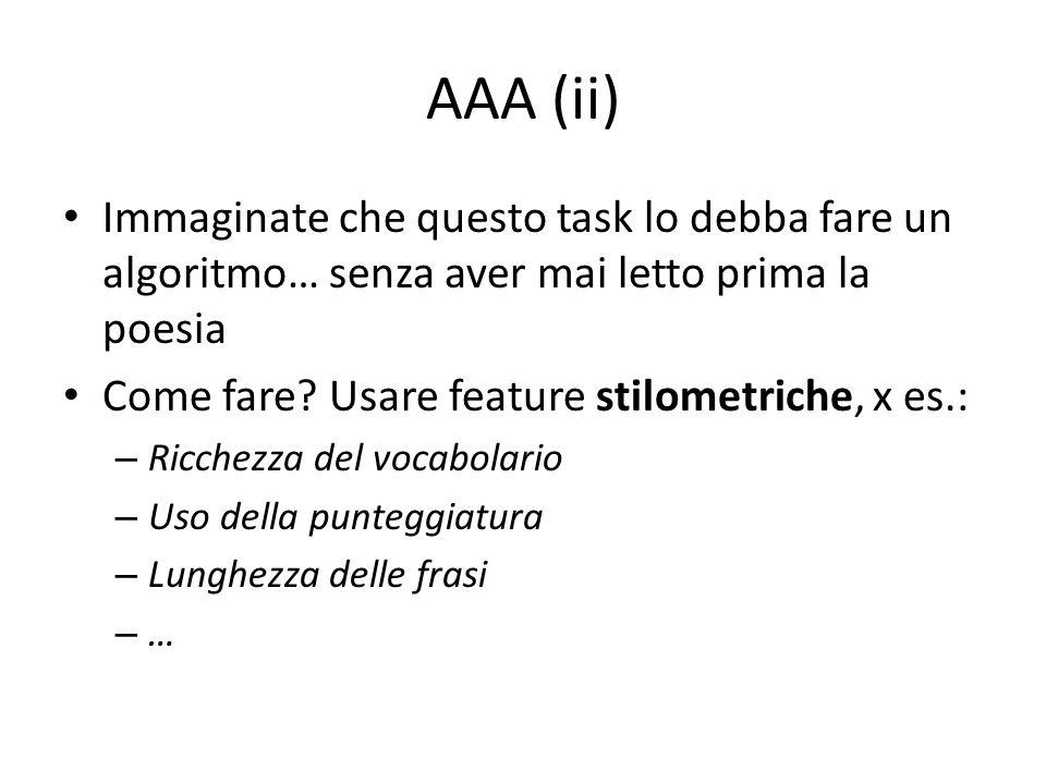 AAA (ii) Immaginate che questo task lo debba fare un algoritmo… senza aver mai letto prima la poesia Come fare? Usare feature stilometriche, x es.: –