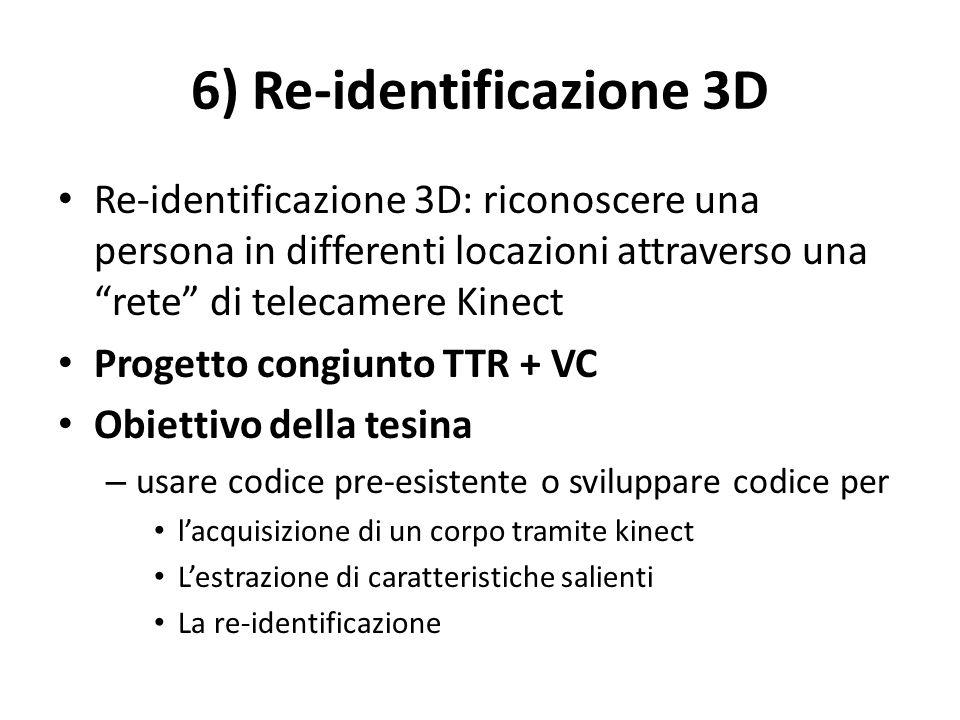 6) Re-identificazione 3D Re-identificazione 3D: riconoscere una persona in differenti locazioni attraverso una rete di telecamere Kinect Progetto cong