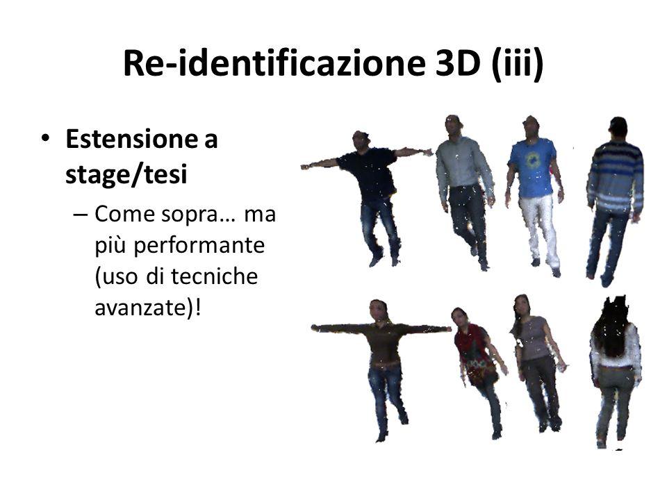 Re-identificazione 3D (iii) Estensione a stage/tesi – Come sopra… ma più performante (uso di tecniche avanzate)!