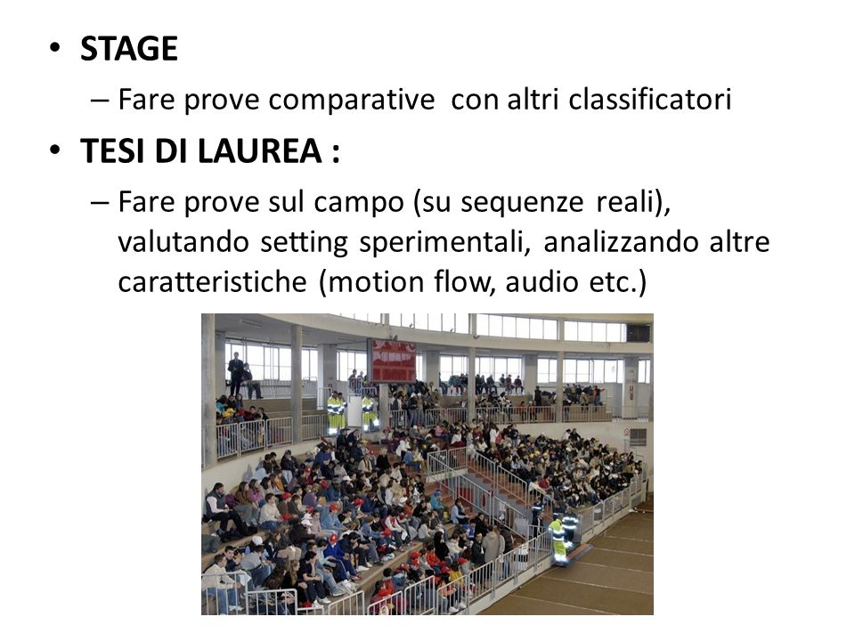 STAGE – Fare prove comparative con altri classificatori TESI DI LAUREA : – Fare prove sul campo (su sequenze reali), valutando setting sperimentali, analizzando altre caratteristiche (motion flow, audio etc.)