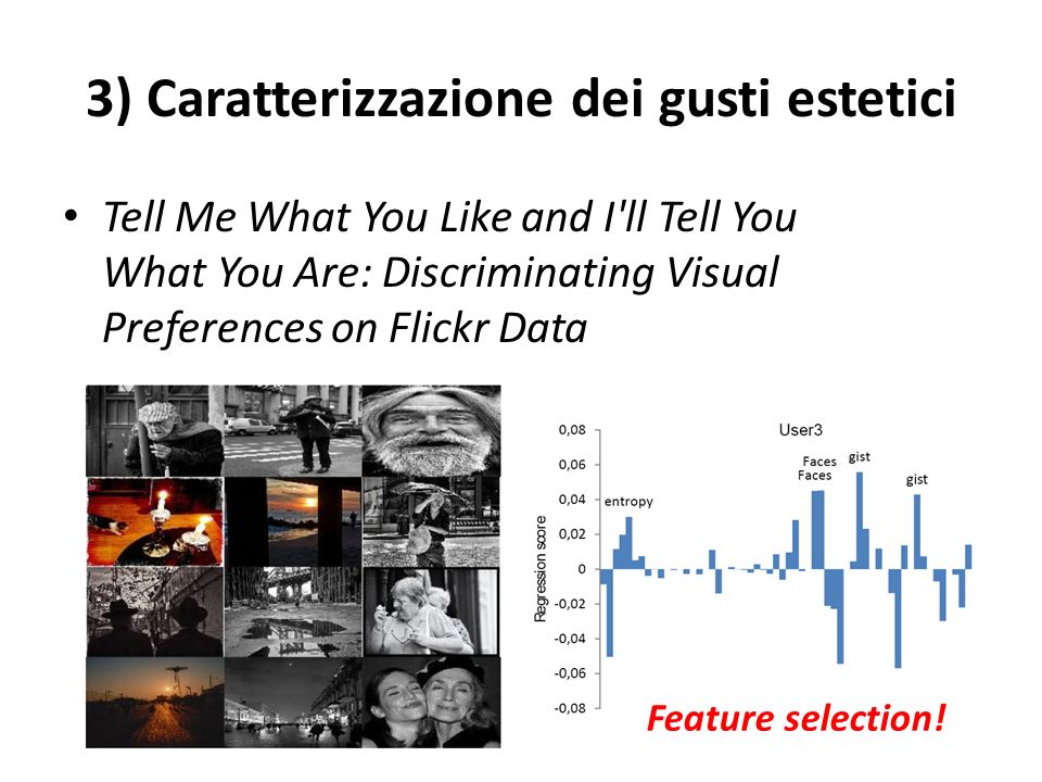 3) Caratterizzazione dei gusti estetici Tell Me What You Like and I ll Tell You What You Are: Discriminating Visual Preferences on Flickr Data Feature selection!