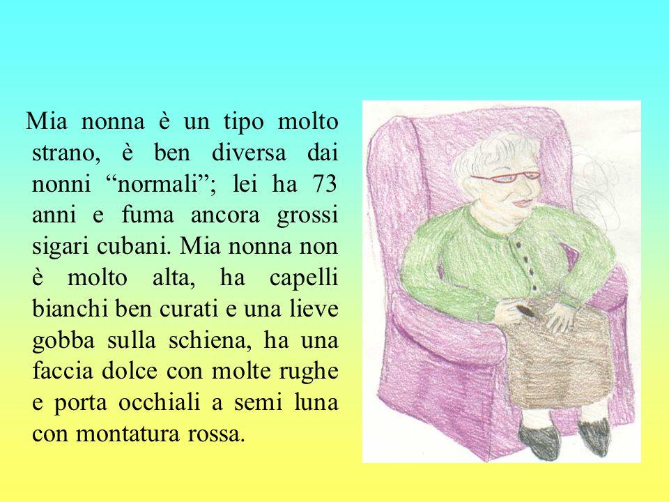 Mia nonna è un tipo molto strano, è ben diversa dai nonni normali; lei ha 73 anni e fuma ancora grossi sigari cubani.