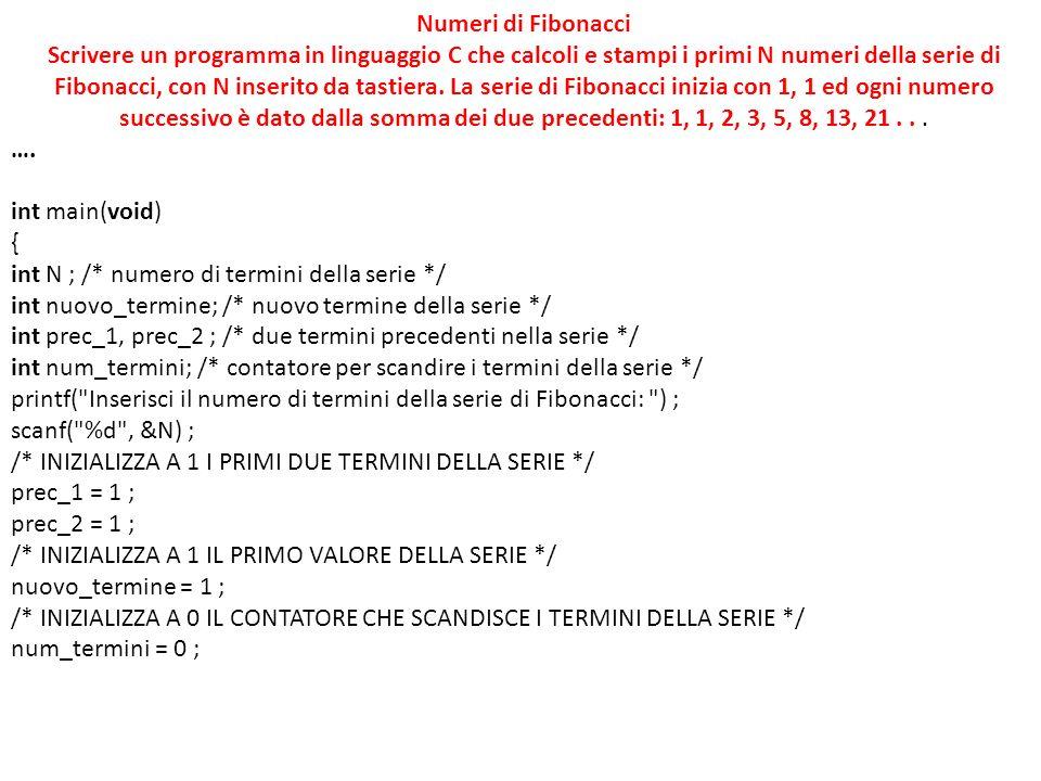 Numeri di Fibonacci Scrivere un programma in linguaggio C che calcoli e stampi i primi N numeri della serie di Fibonacci, con N inserito da tastiera.