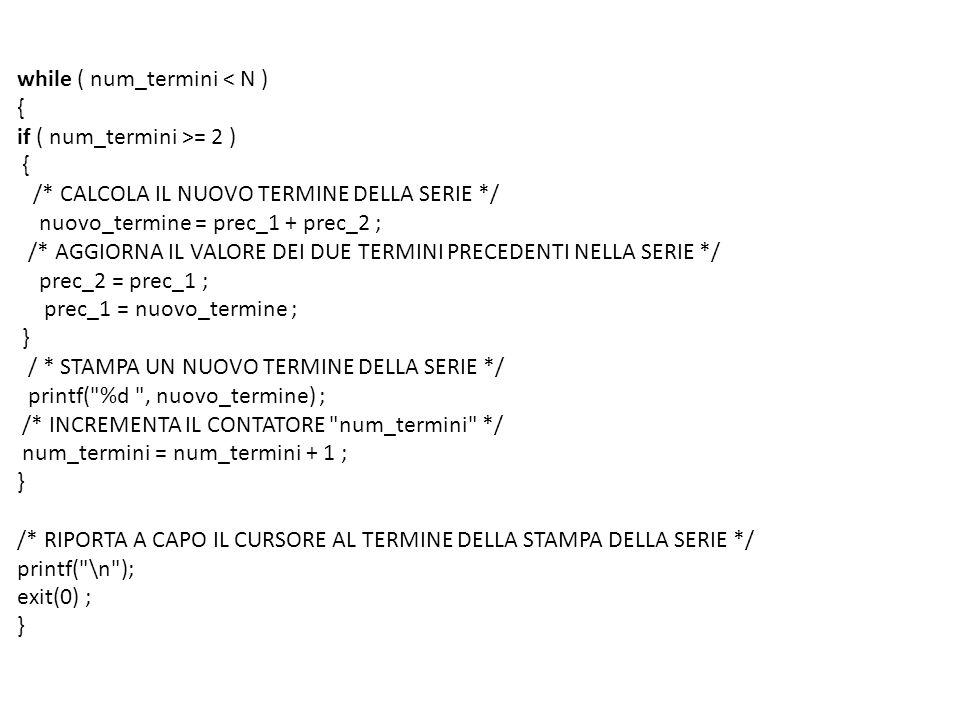 while ( num_termini < N ) { if ( num_termini >= 2 ) { /* CALCOLA IL NUOVO TERMINE DELLA SERIE */ nuovo_termine = prec_1 + prec_2 ; /* AGGIORNA IL VALORE DEI DUE TERMINI PRECEDENTI NELLA SERIE */ prec_2 = prec_1 ; prec_1 = nuovo_termine ; } / * STAMPA UN NUOVO TERMINE DELLA SERIE */ printf( %d , nuovo_termine) ; /* INCREMENTA IL CONTATORE num_termini */ num_termini = num_termini + 1 ; } /* RIPORTA A CAPO IL CURSORE AL TERMINE DELLA STAMPA DELLA SERIE */ printf( \n ); exit(0) ; }