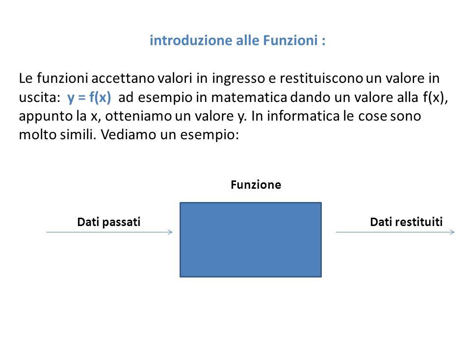 introduzione alle Funzioni : Le funzioni accettano valori in ingresso e restituiscono un valore in uscita: y = f(x) ad esempio in matematica dando un valore alla f(x), appunto la x, otteniamo un valore y.