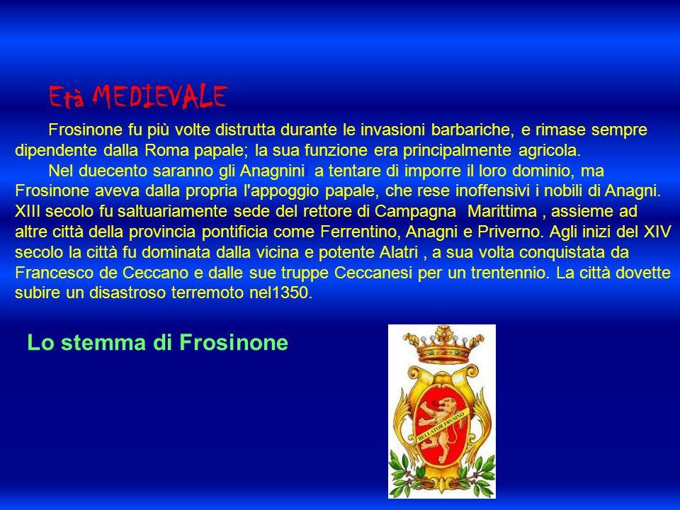 Età MEDIEVALE Frosinone fu più volte distrutta durante le invasioni barbariche, e rimase sempre dipendente dalla Roma papale; la sua funzione era principalmente agricola.