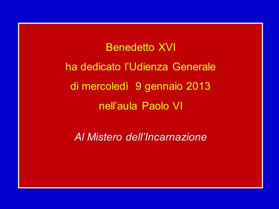 Benedetto XVI ha dedicato lUdienza Generale di mercoledì 9 gennaio 2013 nellaula Paolo VI Al Mistero dellIncarnazione Benedetto XVI ha dedicato lUdienza Generale di mercoledì 9 gennaio 2013 nellaula Paolo VI Al Mistero dellIncarnazione