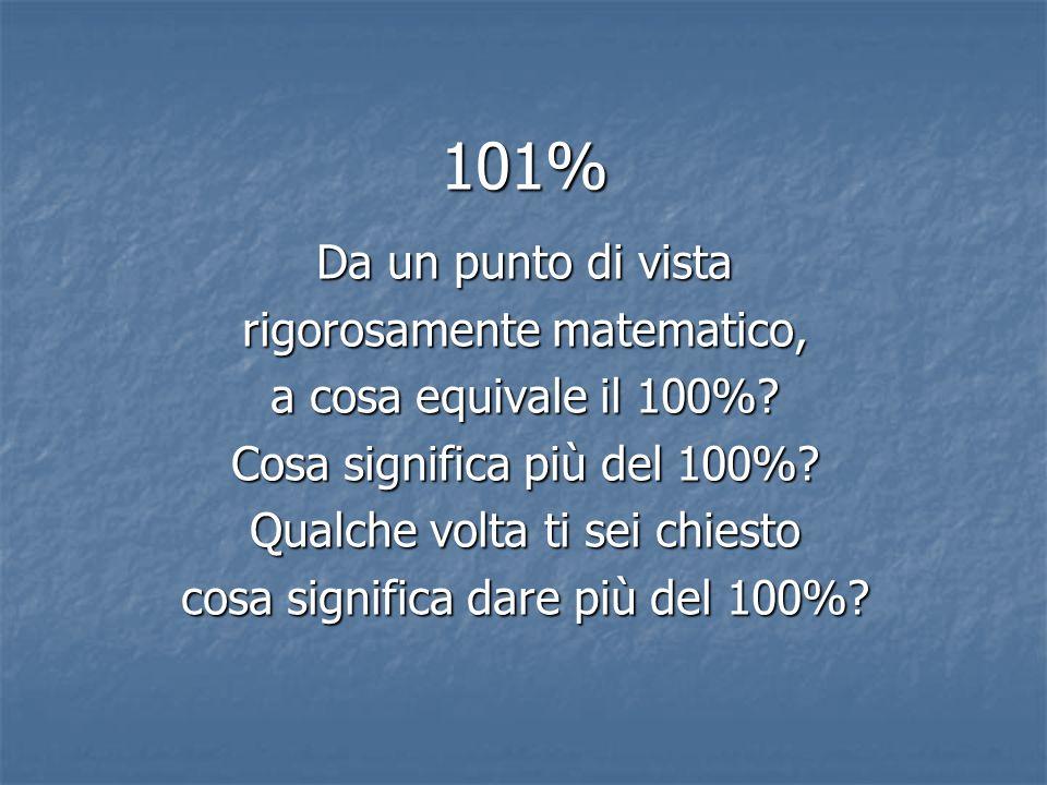 101% Da un punto di vista rigorosamente matematico, a cosa equivale il 100%? Cosa significa più del 100%? Qualche volta ti sei chiesto cosa significa