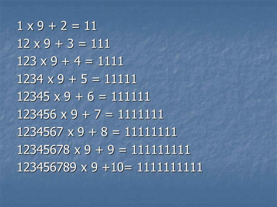 1 x 9 + 2 = 11 12 x 9 + 3 = 111 123 x 9 + 4 = 1111 1234 x 9 + 5 = 11111 12345 x 9 + 6 = 111111 123456 x 9 + 7 = 1111111 1234567 x 9 + 8 = 11111111 123
