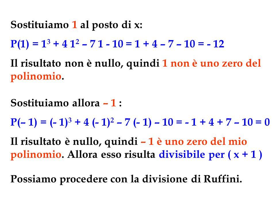 Sostituiamo 1 al posto di x: P(1) = 1 3 + 4 1 2 – 7 1 - 10 = 1 + 4 – 7 – 10 = - 12 Il risultato non è nullo, quindi 1 non è uno zero del polinomio. So