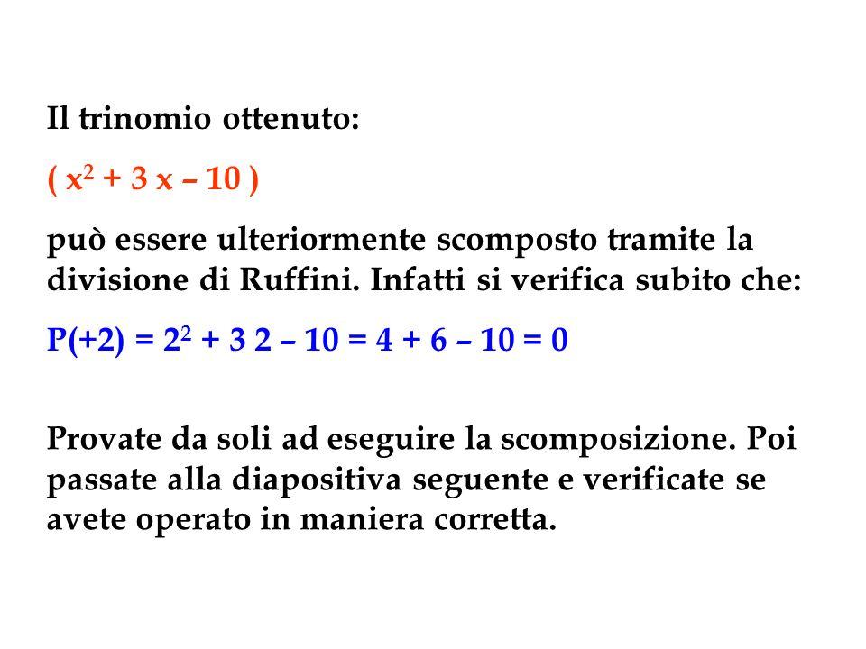 Il trinomio ottenuto: ( x 2 + 3 x – 10 ) può essere ulteriormente scomposto tramite la divisione di Ruffini. Infatti si verifica subito che: P(+2) = 2