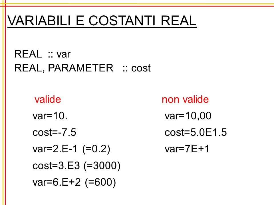 VARIABILI E COSTANTI REAL REAL :: var REAL, PARAMETER :: cost valide var=10. cost=-7.5 var=2.E-1 (=0.2) cost=3.E3 (=3000) var=6.E+2 (=600) non valide