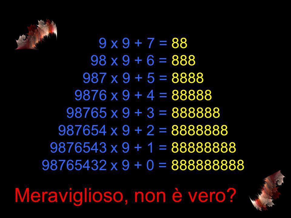 9 x 9 + 7 = 88 98 x 9 + 6 = 888 987 x 9 + 5 = 8888 9876 x 9 + 4 = 88888 98765 x 9 + 3 = 888888 987654 x 9 + 2 = 8888888 9876543 x 9 + 1 = 88888888 98765432 x 9 + 0 = 888888888 Meraviglioso, non è vero?