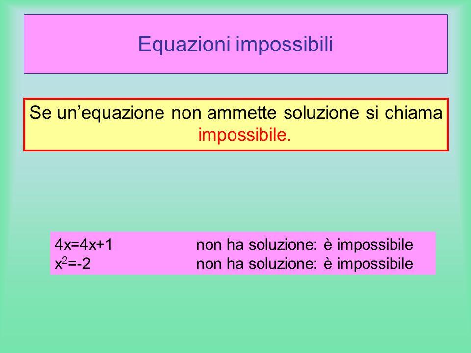 Equazioni impossibili Se unequazione non ammette soluzione si chiama impossibile. 4x=4x+1non ha soluzione: è impossibile x 2 =-2non ha soluzione: è im
