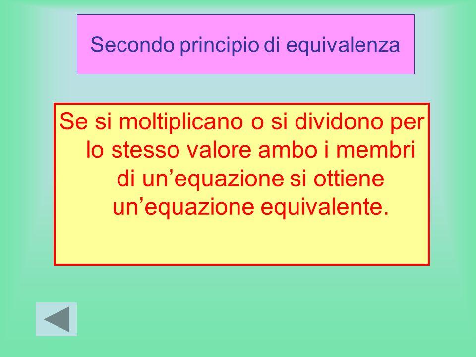 Secondo principio di equivalenza Se si moltiplicano o si dividono per lo stesso valore ambo i membri di unequazione si ottiene unequazione equivalente