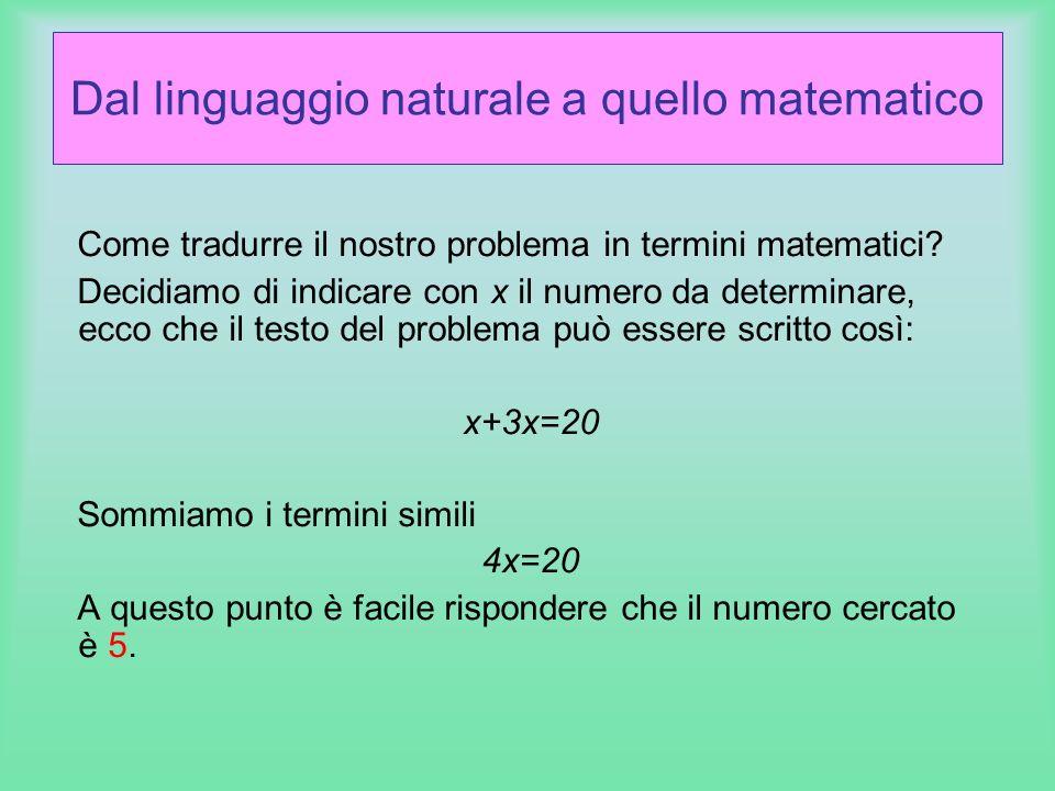 Dal linguaggio naturale a quello matematico Come tradurre il nostro problema in termini matematici? Decidiamo di indicare con x il numero da determina