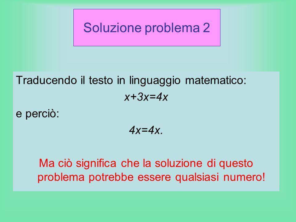 Soluzione problema 2 Traducendo il testo in linguaggio matematico: x+3x=4x e perciò: 4x=4x. Ma ciò significa che la soluzione di questo problema potre