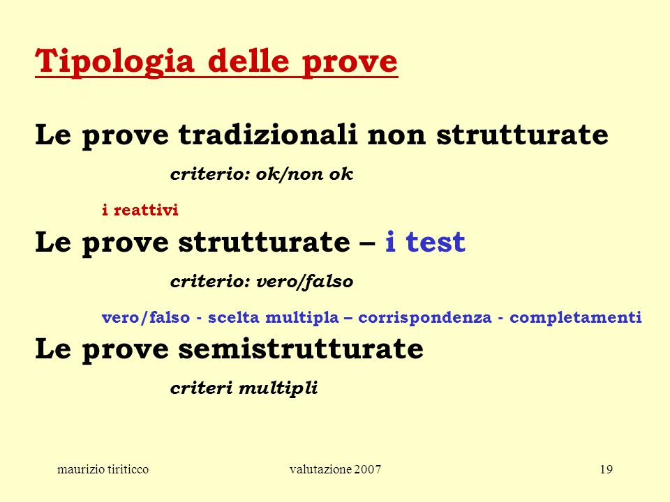 maurizio tiriticcovalutazione 200719 Tipologia delle prove Le prove tradizionali non strutturate criterio: ok/non ok i reattivi Le prove strutturate –