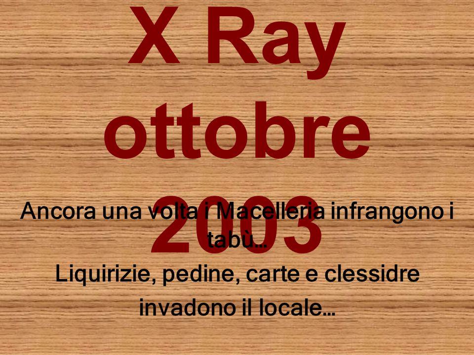 X Ray ottobre 2003 Ancora una volta i Macelleria infrangono i tabù… Liquirizie, pedine, carte e clessidre invadono il locale…
