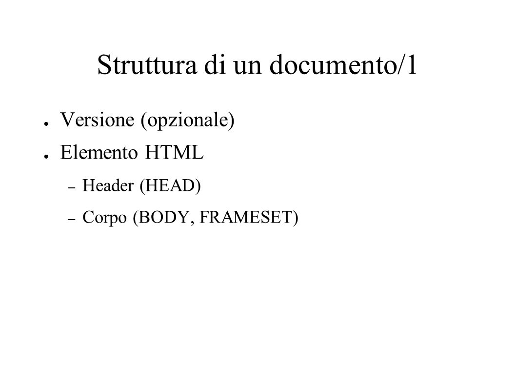 Struttura di un documento/1 Versione (opzionale) Elemento HTML – Header (HEAD) – Corpo (BODY, FRAMESET)