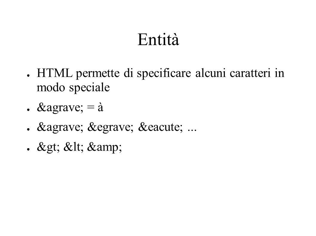 Entità HTML permette di specificare alcuni caratteri in modo speciale à = à à è é... > < &