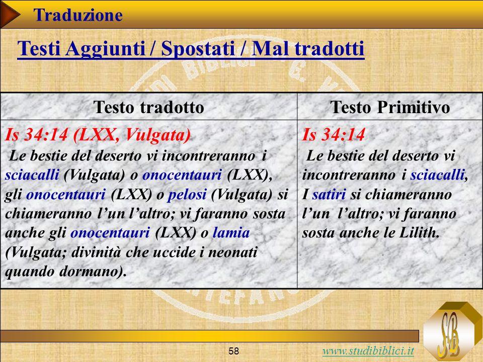 www.studibiblici.it 58 Traduzione Testo tradottoTesto Primitivo Is 34:14 (LXX, Vulgata) Le bestie del deserto vi incontreranno i sciacalli (Vulgata) o onocentauri (LXX), gli onocentauri (LXX) o pelosi (Vulgata) si chiameranno lun laltro; vi faranno sosta anche gli onocentauri (LXX) o lamia (Vulgata; divinità che uccide i neonati quando dormano).