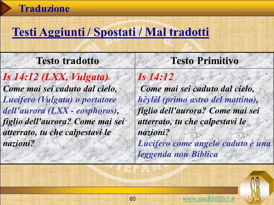 www.studibiblici.it 60 Traduzione Testo tradottoTesto Primitivo Is 14:12 (LXX, Vulgata) Come mai sei caduto dal cielo, Lucifero (Vulgata) o portatore dellaurora (LXX - eosphoros), figlio dell aurora.