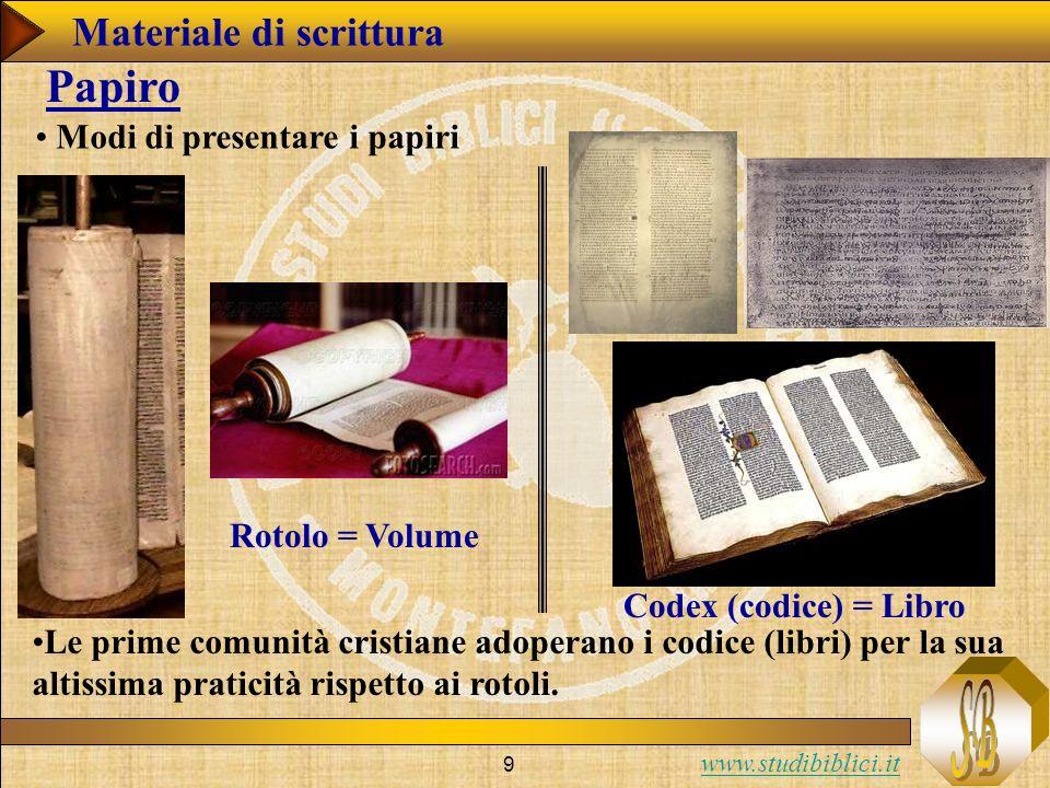 www.studibiblici.it 9 Modi di presentare i papiri Papiro Rotolo = Volume Codex (codice) = Libro Le prime comunità cristiane adoperano i codice (libri) per la sua altissima praticità rispetto ai rotoli.