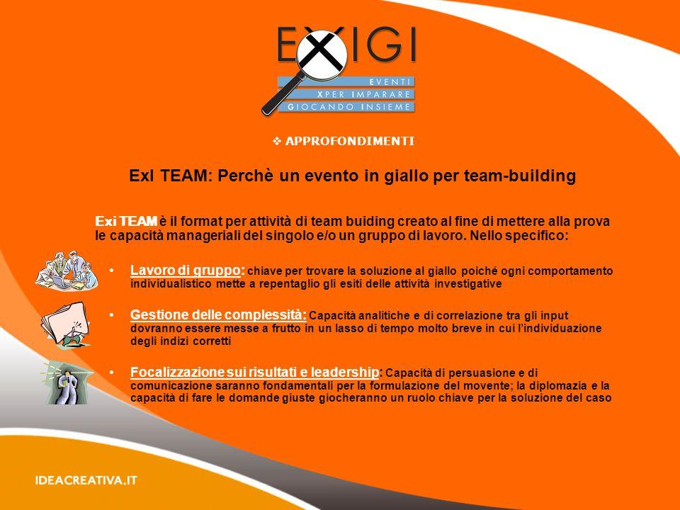ExI TEAM: Perchè un evento in giallo per team-building Exi TEAM è il format per attività di team buiding creato al fine di mettere alla prova le capacità manageriali del singolo e/o un gruppo di lavoro.