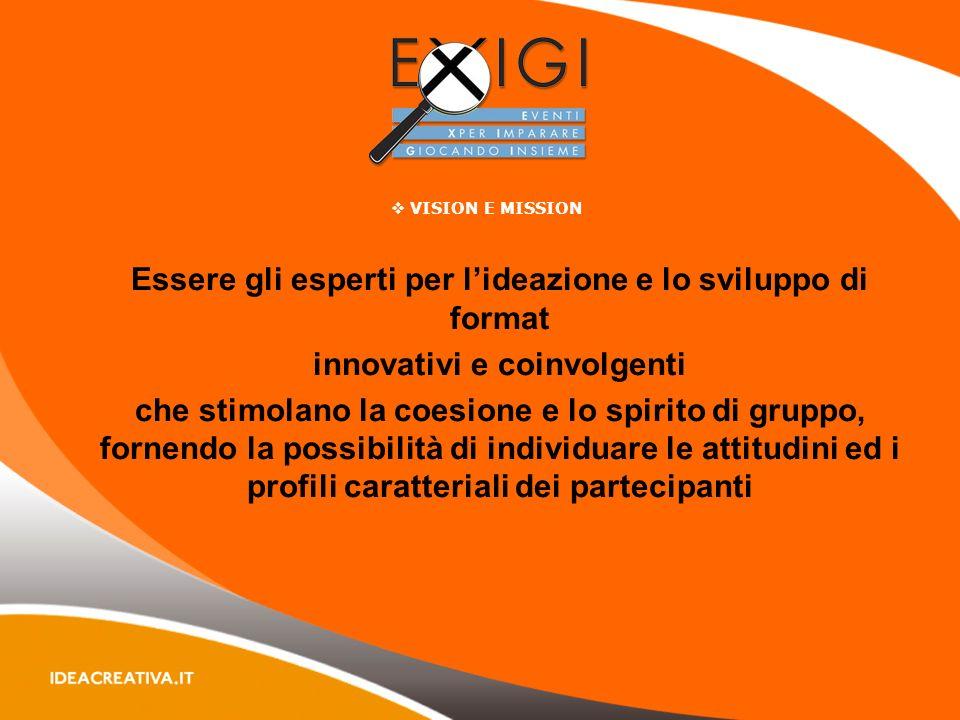 VISION E MISSION Essere gli esperti per lideazione e lo sviluppo di format innovativi e coinvolgenti che stimolano la coesione e lo spirito di gruppo, fornendo la possibilità di individuare le attitudini ed i profili caratteriali dei partecipanti