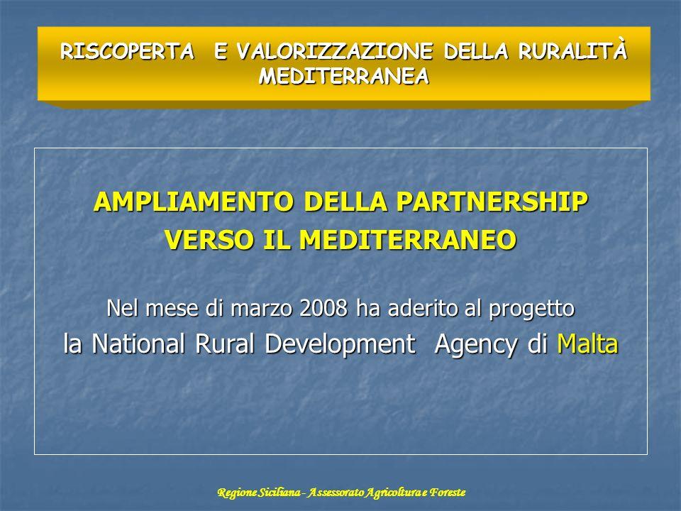 AMPLIAMENTO DELLA PARTNERSHIP VERSO IL MEDITERRANEO Nel mese di marzo 2008 ha aderito al progetto la National Rural Development Agency di Malta RISCOPERTA E VALORIZZAZIONE DELLA RURALITÀ MEDITERRANEA Regione Siciliana - Assessorato Agricoltura e Foreste