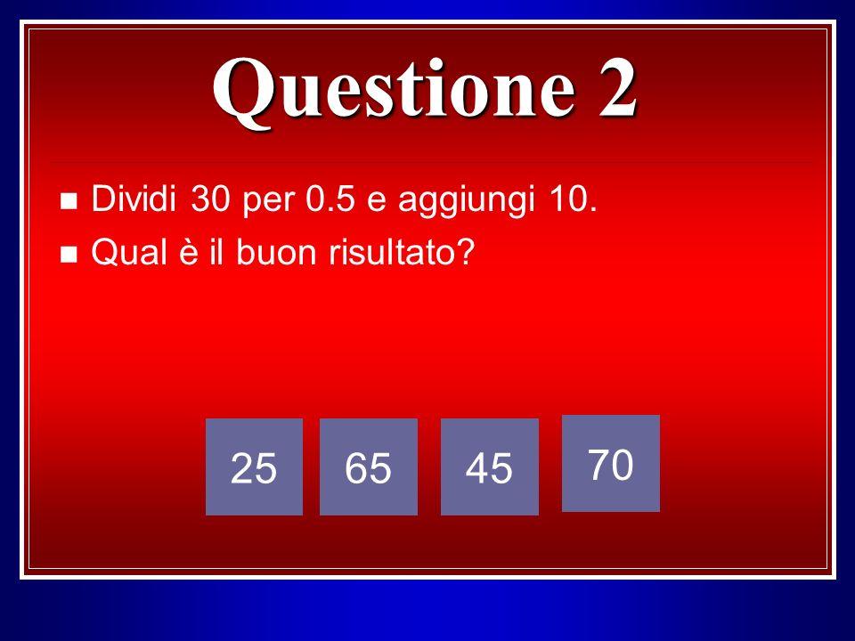 Questione 2 Dividi 30 per 0.5 e aggiungi 10. Qual è il buon risultato? 256545 70