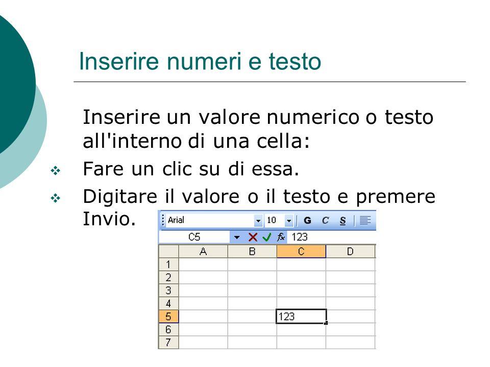 Inserire numeri e testo Inserire un valore numerico o testo all'interno di una cella: Fare un clic su di essa. Digitare il valore o il testo e premere