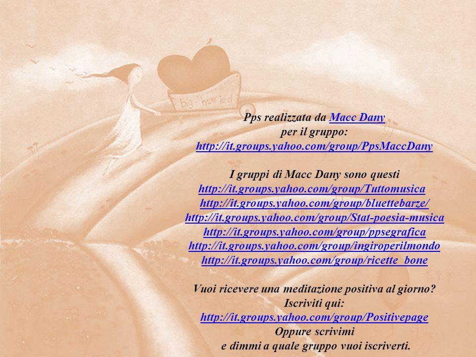 Pps realizzata da Macc DanyMacc Dany per il gruppo: http://it.groups.yahoo.com/group/PpsMaccDany I gruppi di Macc Dany sono questi http://it.groups.yahoo.com/group/Tuttomusicahttp://it.groups.yahoo.com/group/Tuttomusica http://it.groups.yahoo.com/group/bluettebarze/ http://it.groups.yahoo.com/group/bluettebarze/ http://it.groups.yahoo.com/group/Stat-poesia-musica http://it.groups.yahoo.com/group/ppsegrafica http://it.groups.yahoo.com/group/ingiroperilmondo http://it.groups.yahoo.com/group/ricette_bone Vuoi ricevere una meditazione positiva al giorno.