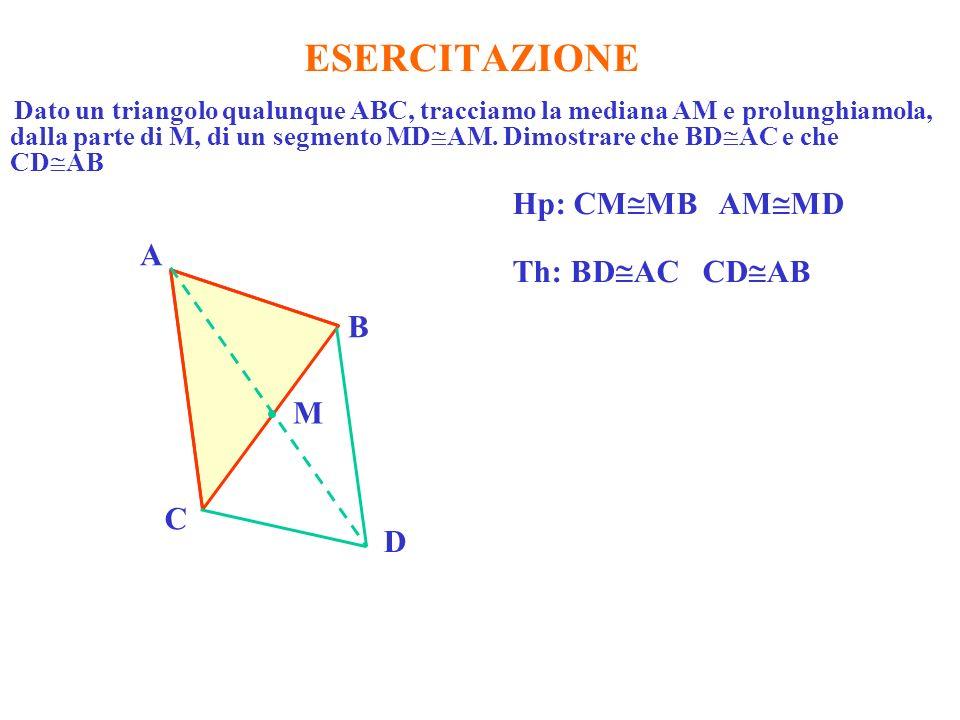 ESERCITAZIONE Dato un triangolo qualunque ABC, tracciamo la mediana AM e prolunghiamola, dalla parte di M, di un segmento MD AM. Dimostrare che BD AC