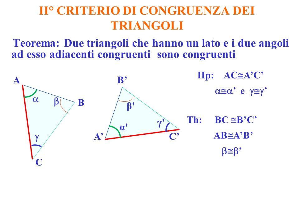II° CRITERIO DI CONGRUENZA DEI TRIANGOLI Teorema: Due triangoli che hanno un lato e i due angoli ad esso adiacenti congruenti sono congruenti Hp: AC AC e Th: BC BC AB AB A B B A C C α γ β β