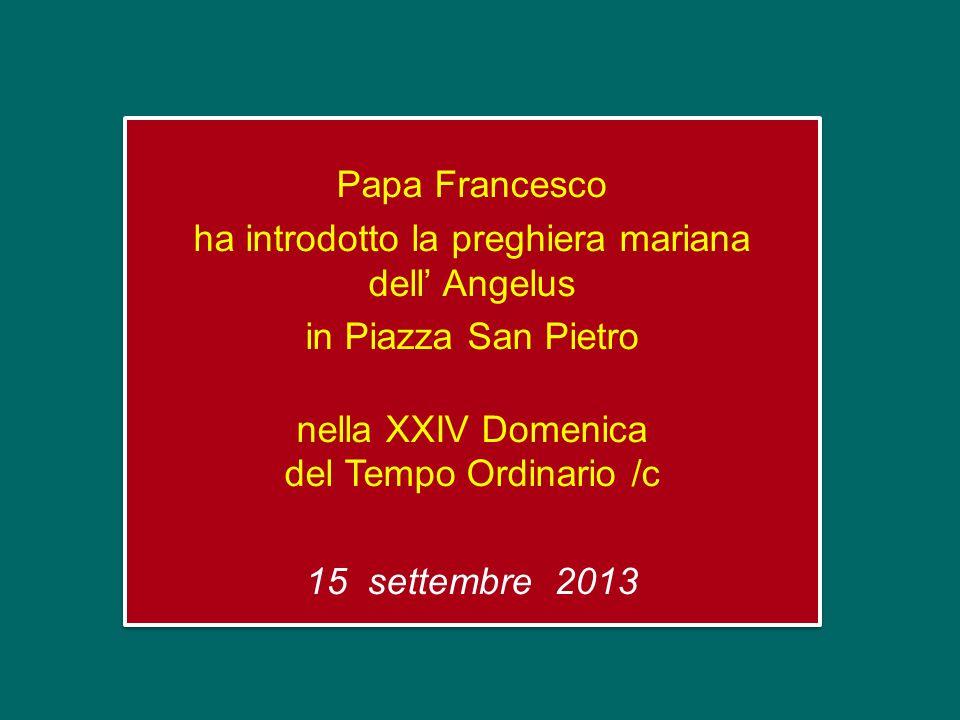 Papa Francesco ha introdotto la preghiera mariana dell Angelus in Piazza San Pietro nella XXIV Domenica del Tempo Ordinario /c 15 settembre 2013 Papa Francesco ha introdotto la preghiera mariana dell Angelus in Piazza San Pietro nella XXIV Domenica del Tempo Ordinario /c 15 settembre 2013