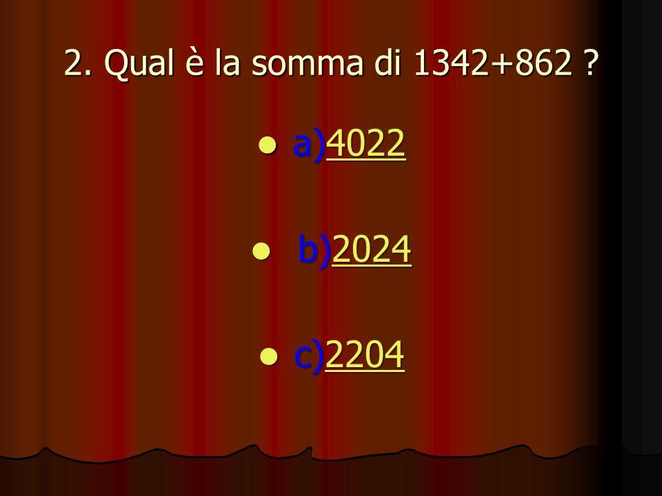 2. Qual è la somma di 1342+862 ? a)4022 a)40224022 b)2024 b)20242024 c)2204 c)22042204