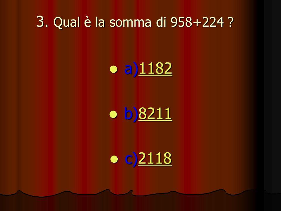 3. Qual è la somma di 958+224 ? a)1182 a)11821182 b)8211 b)82118211 c)2118 c)21182118