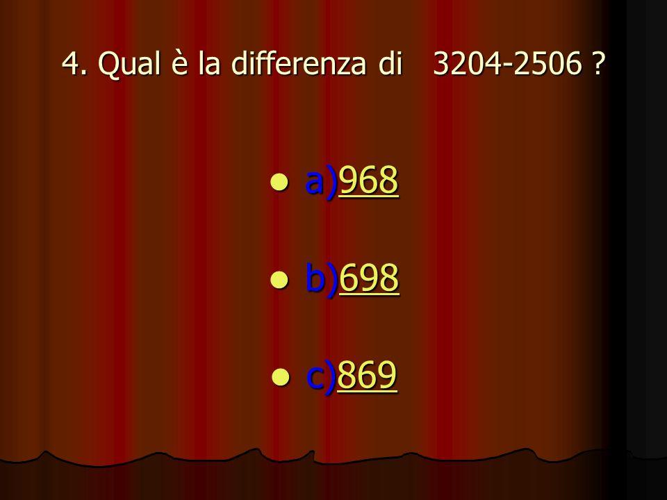4. Qual è la differenza di 3204-2506 ? a)968 a)968968 b)698 b)698698 c)869 c)869869