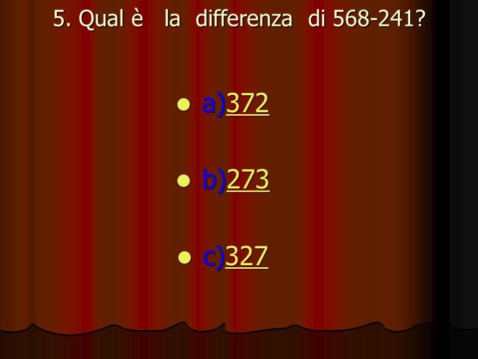 5. Qual è la differenza di 568-241? a)372 a)372372 b)273 b)273273 c)327 c)327327