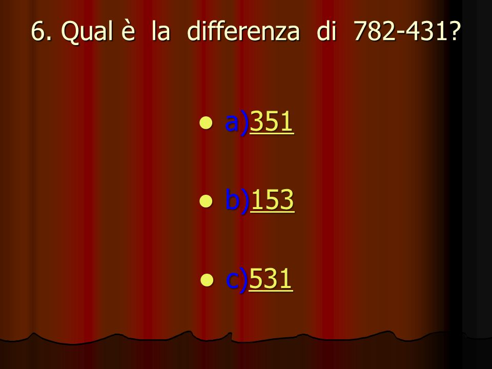 6. Qual è la differenza di 782-431? a)351 a)351351 b)153 b)153153 c)531 c)531531
