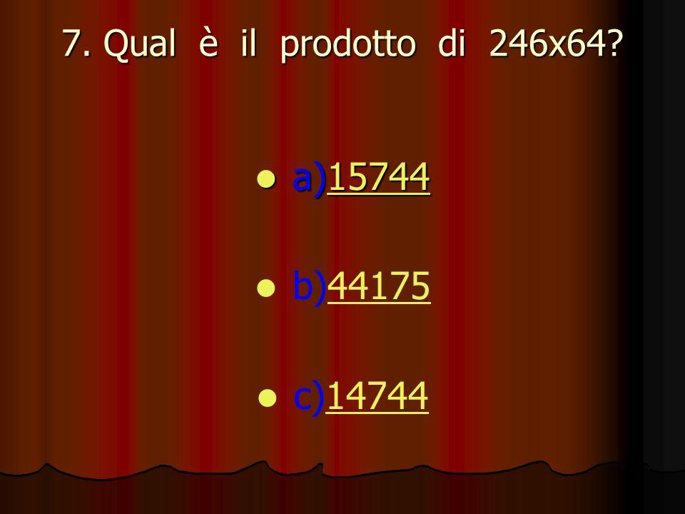 7. Qual è il prodotto di 246x64? a)15744 a)1574415744 b)4417544175 c)1474414744