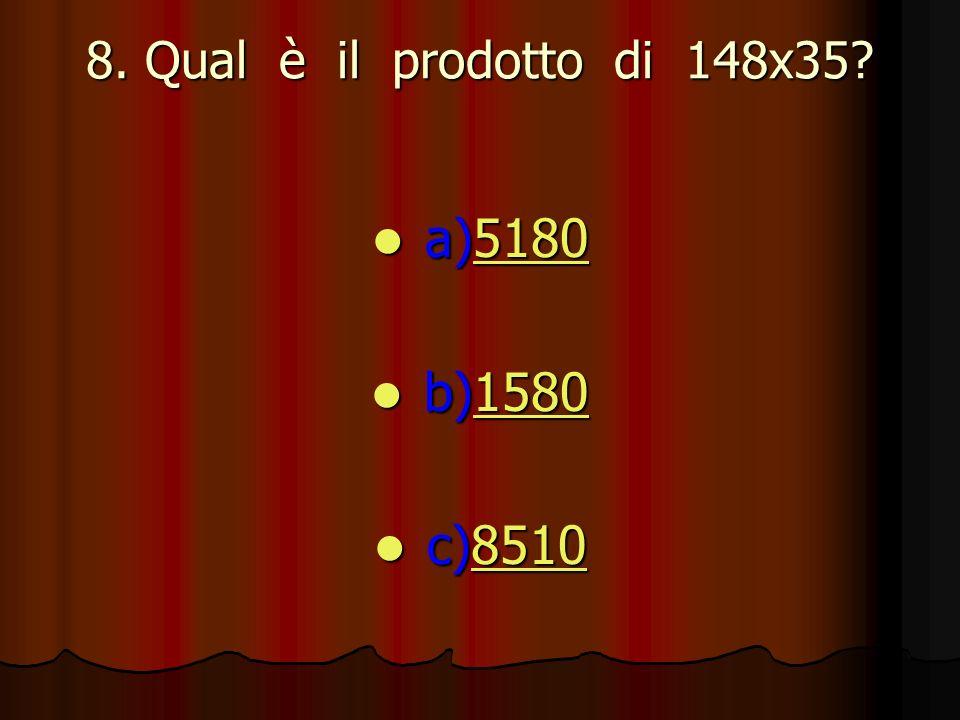 8. Qual è il prodotto di 148x35? a)5180 a)51805180 b)1580 b)15801580 c)8510 c)85108510