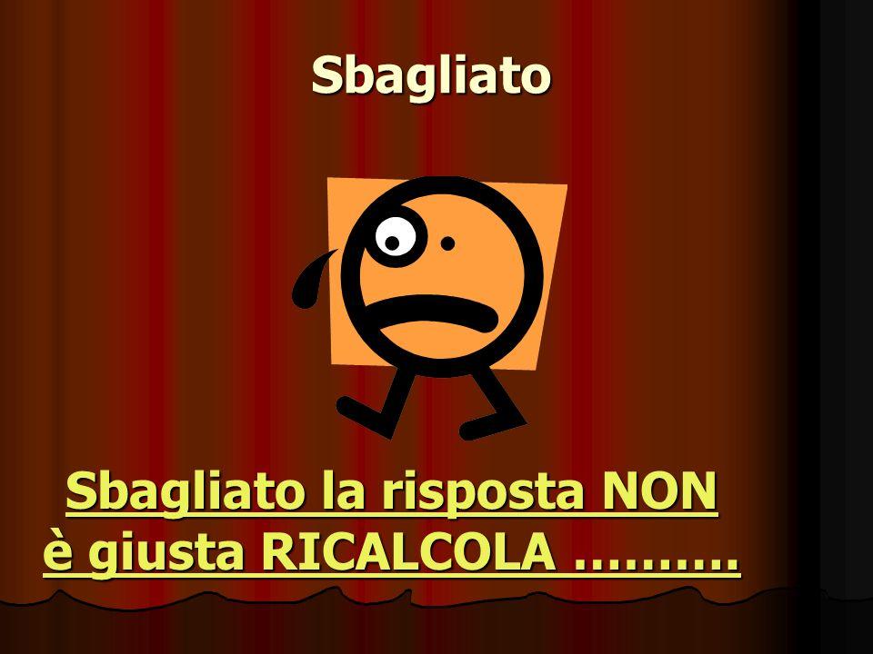 Sbagliato Sbagliato la risposta NON è giusta RICALCOLA ………. Sbagliato la risposta NON è giusta RICALCOLA ……….