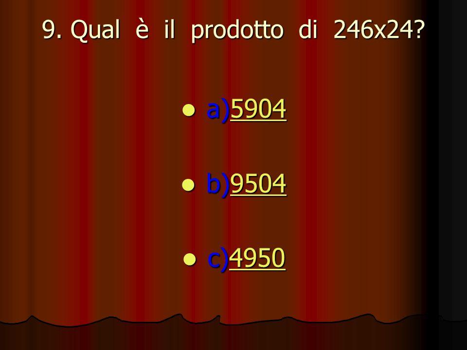 9. Qual è il prodotto di 246x24? a)5904 a)59045904 b)9504 b)95049504 c)4950 c)49504950